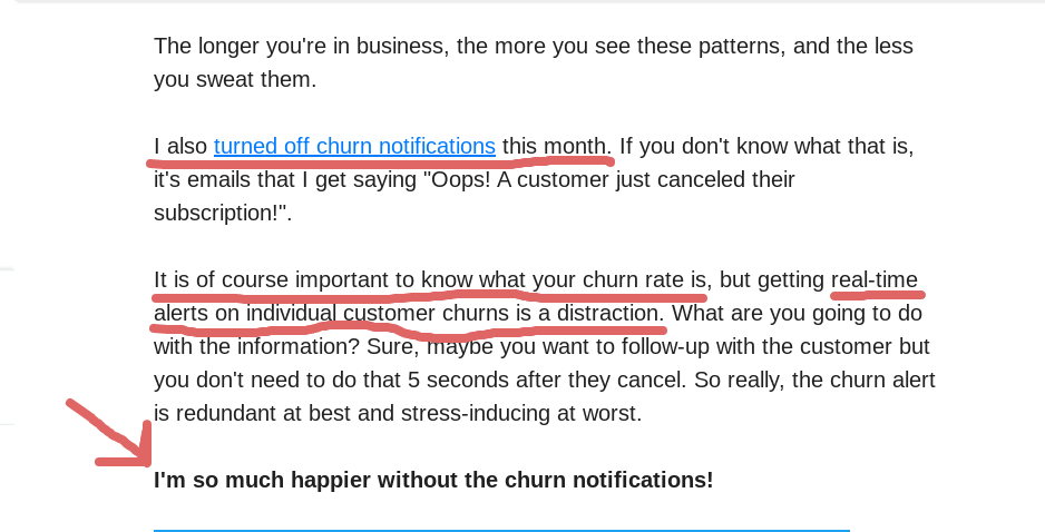"""I also turned off churn notifications this month. If you don't know what that is, it's emails that I get saying """"Oops! A customer just canceled their subscription!"""".  It is of course important to know what your churn rate is, but getting real-time alerts on individual customer churns is a distraction. What are you going to do with the information? Sure, maybe you want to follow-up with the customer but you don't need to do that 5 seconds after they cancel. So really, the churn alert is redundant at best and stress-inducing at worst.  I'm so much happier without the churn notifications!"""